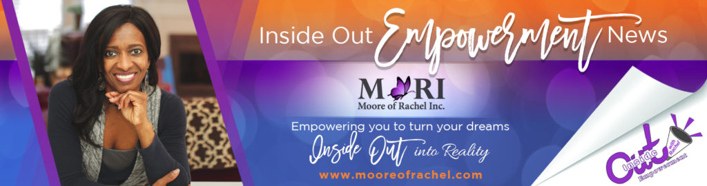 Inside Out Empowerment News with Rachel.  Sign up for Newsletter at www.mooreofrachel.com Empowering you to turn your dreams inside out into reality