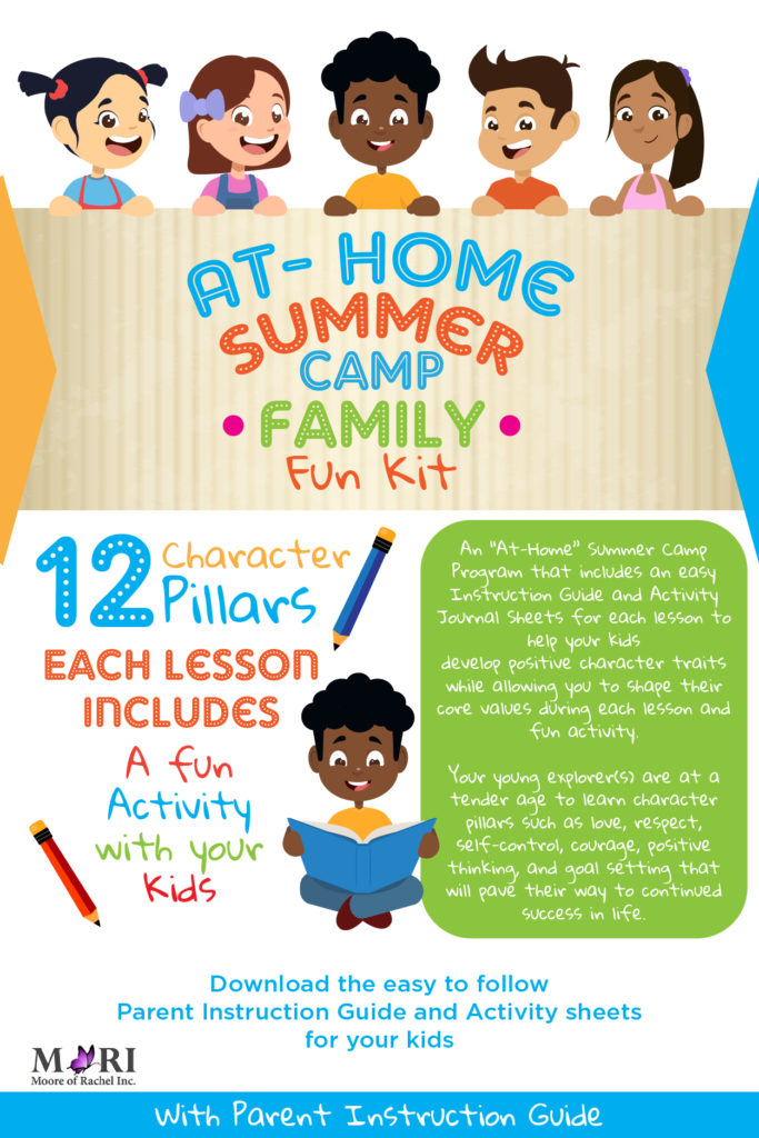The focus of the At-Home Summer Camp Family Kit curriculum is to help your child or children develop positive character traits. The program guides parents in helping their child or children to shape their core values with 12 important life pillars organized into fun lessons and activities.  The At-Home Summer Camp Family Kit curriculum is broken up into 12 pillars. Each pillar covers a specific character trait or core value that is essential to the current and future success of your child or children. Some of the 12 pillars include faith, love, respect, self-control, courage, having a positive attitude, and the importance of goal setting. www.mooreofrachel.com